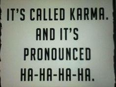 It's called Karma. And it's pronounced HA-HA-HA-HA.