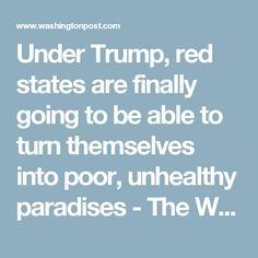 Under Trump, red states are finally going to be able to turn themselves into poor, unhealthy paradises - The Washington Post