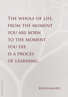 The whole of life, from the moment you are born to the moment you die is a proces of learning. –Jiddu Krishnamurti #attitude #learning http://quotemirror.com/s/fe60y