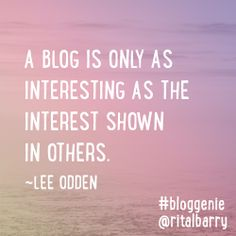 A blog is only as interesting as the interest shown in others. -Lee Odden