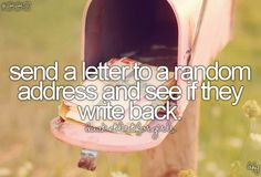 Bucket List No. Write and send a letter to a random address and see if they write back and if they do. continue writing to them