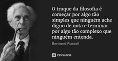 O truque da filosofia é começar por algo tão simples que ninguém ache digno de nota e terminar por algo tão complexo que ninguém entenda. — Bertrand Russell
