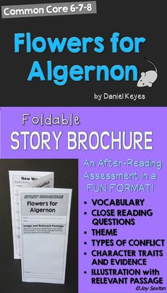 "This six-sided brochure for the short story ""Flowers for Algernon"" will be a hit with your students as they practice Common Core skills in a fun format! Students cite text evidence, make inferences, experience new vocabulary, examine conflict, and determine theme. Cover artwork provides a nice touch for a great display!"