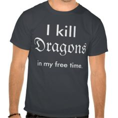 """I kill dragons in my free time"" shirt"