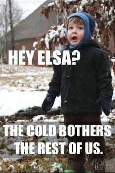 Hey Elsa? The cold bothers the rest of us.