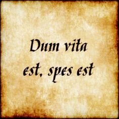 Dum vita est, spes est - While there is life there is hope. I'm hoping and I'm still here!: