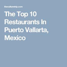 The Top 10 Restaurants In Puerto Vallarta, Mexico