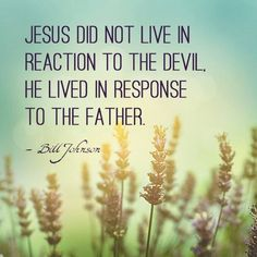 Jesus did not live in reaction to the devil. He lived in response to the father. - Bill Johnson