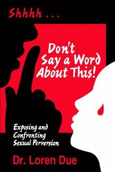 I read this amazing book a few months ago by my dear friend Loren Due!!! Don't Say a Word About This! Exposing and Confronting Sexual Perversion! by Loren Due, http://www.amazon.com/dp/B004M8S7WY/ref=cm_sw_r_pi_dp_9C1wsb1YJ32Q2
