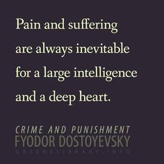 """""""Pain and suffering are always inevitable for a large intelligence and a deep heart."""" —Crime and Punishment, by Fyodor Dostoyevsky"""
