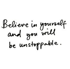 Believe in yourself and you will be unstoppable