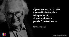 """""""If you think you can't make the world a better place with your work, at least make sure you don't make it worse."""" -  Herman Hertzberger"""