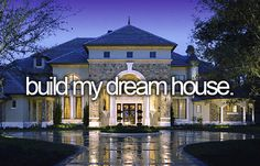 bucket list- build my dream house