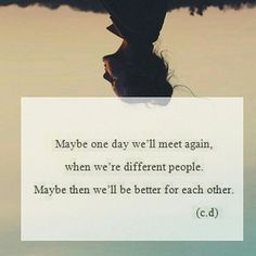 Maybe one day we'll meet again, when we're different people. Maybe then we'll be better for each other