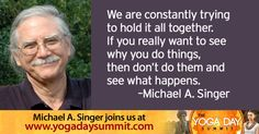 "2016 Yoga Day Summit  ""We are constantly trying to hold it all together. If you really want to see why you do things, then don't do them and see what happens."" - Michael A. Singer Discover the ancient roots of yoga and its modern transformations while you immerse yourself in your own personal yoga retreat. Join 20+ top teachers for a no-cost online event, June 21, celebrating the UN International Day of Yoga…"