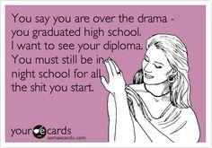 You say you are over the drama - you graduated high school. I want to see your diploma. You must still be in night school for all the shit you start.