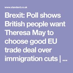 Brexit: Poll shows British people want Theresa May to choose good EU trade deal over immigration cuts | London Evening Standard