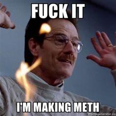 "Fuck It I'm making meth. ""Breaking Bad"" tv show. Hilarious."