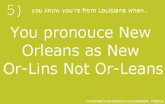 """This really bugged me during Katrina when all the reporters in New York kept saying """"New Or-le-ans""""   You know you're from Louisiana when..."""