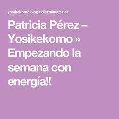 Patricia Pérez – Yosikekomo » Empezando la semana con energía!!