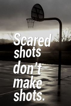 You have to try in order to make it. Whether I make the shot or not at least I got on the court and made the attempt.
