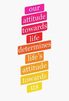 Our attitude towards life determines life's attitude toward you.
