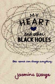 My Heart and Other Black Holes by Jasmine Warga~beautiful book, so great, made me understand