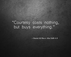 """""""Courtesy costs nothing but buys everything"""" ― Hazrat Ali Ibn Abu-Talib A.S"""