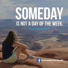 Someday is not a day of the week. Denise Brennan-Nelson ‪#‎quotes‬ ‪#‎motivation‬ ‪#‎inspiration‬ https://www.facebook.com/InspirationalQuotesEverySingleDay/