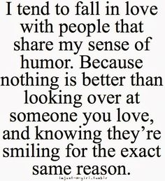 I tend to fall in love with people that share my sens of humor. Because nothing is better than looking over at someone you love, and know...