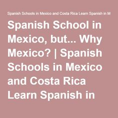 Spanish School in Mexico, but... Why Mexico?   Spanish Schools in Mexico and Costa Rica Learn Spanish in Mexico and Costa Rica   Instituto Chac-Mool Spanish Schools  Learn Spanish in Cuernavaca Mexico and Costa Rica  http://chac-mool.com/  +1 480-338-5147