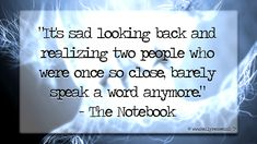 """""""It's sad looking back and realizing two people who were once so close, barely speak a word anymore.""""  - The Notebook 
