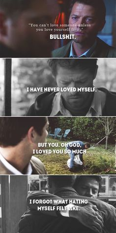 Dean + Castiel: You can't love someone unless you love yourself first. Bullshit. I have never loved myself. But you, oh God, I loved you so much. I forgot what hating myself felt like. #spn #destiel