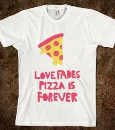 Love fades. Pizza is forever Skreened T-shirts, Organic Shirts, Hoodies, Kids Tees, Baby One-Pieces and Tote Bags