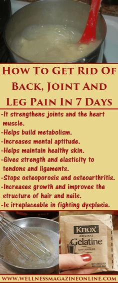 How to Get RID of BACK ~ JOINT ~ LEG PAIN in 7 DAYS  by buying 150g of Edible GELATIN + in the EVENING: 1) Pour 2 Flat Tablespoons (5g of Gelatin) into a quarter filled Glass of COLD Refrigerated WATER 2) MIX It 3) Let it sit until morning @ ROOM Temperature. This Gelatin will Rise + Turn into Jelly by morning: DRINK the JELLY on an EMPTY Stomach. U can ADD Juice, honey, water, or mix in it w/Yogurt or Sour Milk = LUBRICATES + REJUVENATE Your JOINTS