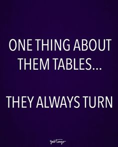 """One thing about them tables... They always turn."""