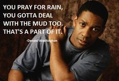 """""""When you pray for rain, you gotta deal with the mud too…"""""""