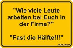 """""""Wie viele Leute arbeiten bei Euch in der Firma?"""" """"Fast die Hälfte!!!"""" ... gefunden auf https://www.istdaslustig.de/spruch/1986 #lustig #sprüche #fun #spass"""