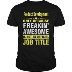 PRODUCT DEVELOPMENT ONLY BECAUSE FREAKIN AWESOME IS NOT AN OFFICIAL JOB TITLE T-SHIRTS, HOODIES, SWEATSHIRT (23.99$ ==► Shopping Now)