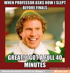When professor asks how I slept before finals.. GREAT! I GOT A FULL 40 MINUTES