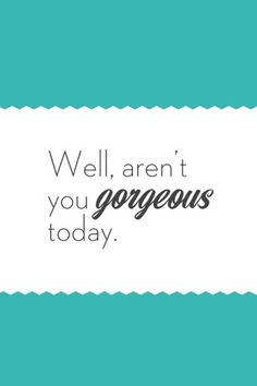*By the way.... Aren't you Gorgeous today Girlfriends*