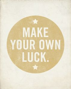 Make your own luck. http://106miles.net/convo/375/make-your-own-luck