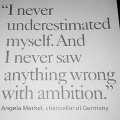 """I never underestimated myself. And I never saw anything wrong with ambition."" - Angela Merkel"
