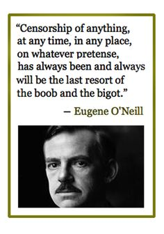"""Eugene O'Neill about censorship. """"Censorship of anything, at any time, in any place, on whatever pretense, has always been and always will be the last resort of the boob and the bigot."""" Funny how it's boobs that are censored by Pinterest."""