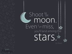 Shoot for the moon. Even if you miss, you'll land among the stars. ~ Les Brown