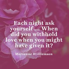 """Each night ask yourself ... When did you withhold love when you might have given it?"" — Marianne Williamson"
