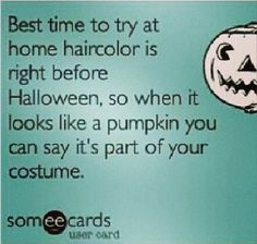 The best time to try at home hair color is right before Halloween, so when it looks like a pumpkin, you can say it's part of your costume.