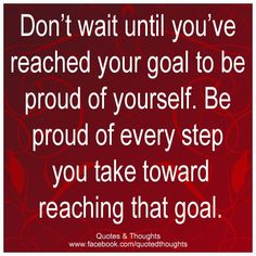 Don't wait until you've reached your goal to be proud of yourself...Be PROUD of every step YOU take!