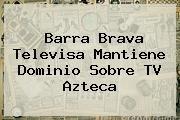 http://tecnoautos.com/wp-content/uploads/imagenes/tendencias/thumbs/barra-brava-televisa-mantiene-dominio-sobre-tv-azteca.jpg Azteca Deportes. Barra Brava Televisa mantiene dominio sobre TV Azteca, Enlaces, Imágenes, Videos y Tweets - http://tecnoautos.com/actualidad/azteca-deportes-barra-brava-televisa-mantiene-dominio-sobre-tv-azteca/