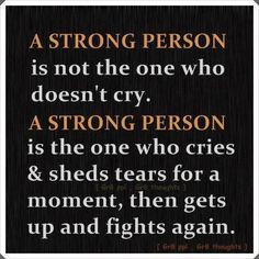A strong person is not the one who doesn't cry.  A strong person is the one who cries and sheds tears for a moment, then gets up and fights again.